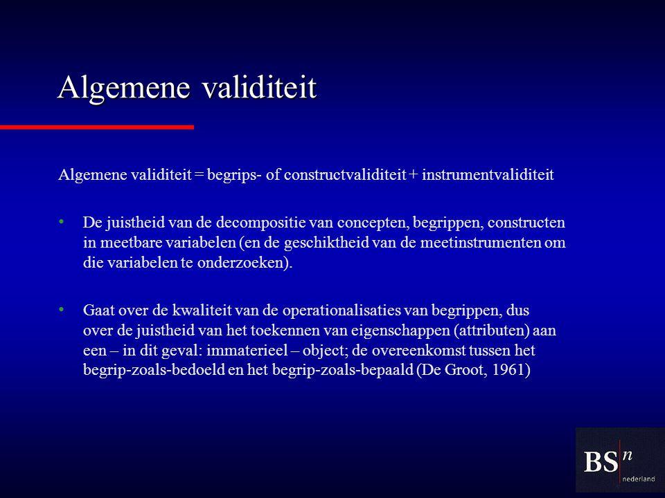 Algemene validiteit Algemene validiteit = begrips- of constructvaliditeit + instrumentvaliditeit De juistheid van de decompositie van concepten, begrippen, constructen in meetbare variabelen (en de geschiktheid van de meetinstrumenten om die variabelen te onderzoeken).