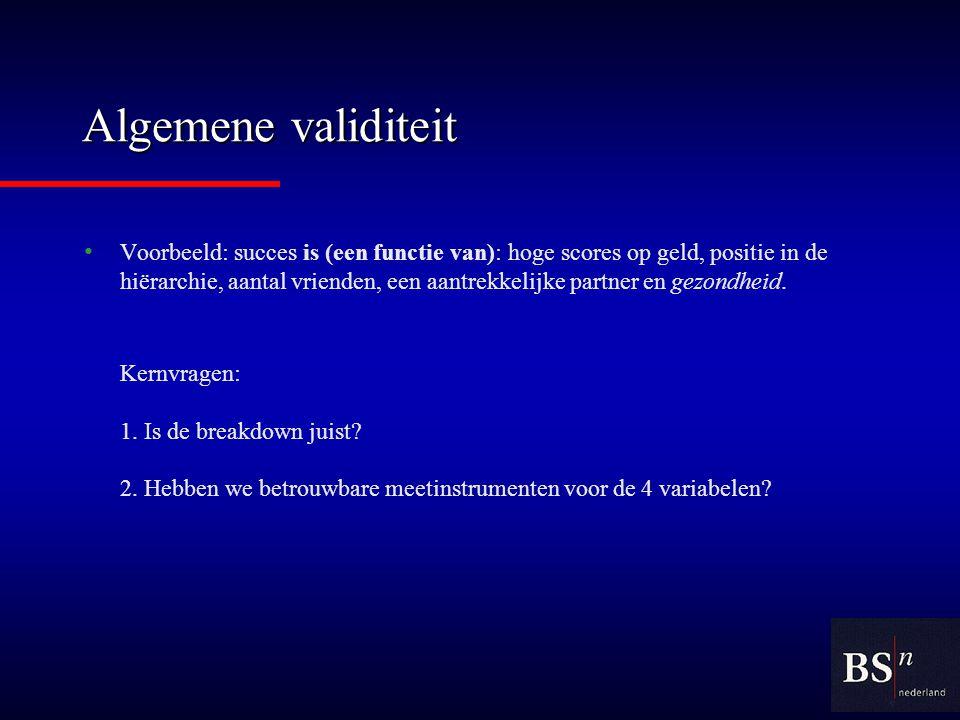 Algemene validiteit Voorbeeld: succes is (een functie van): hoge scores op geld, positie in de hiërarchie, aantal vrienden, een aantrekkelijke partner en gezondheid.