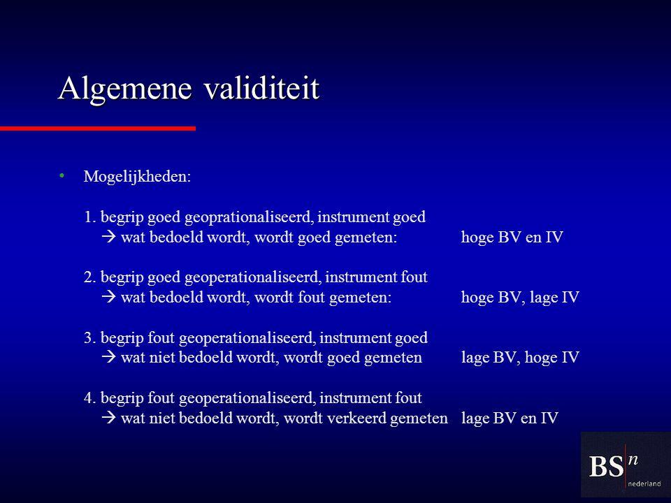 Algemene validiteit Mogelijkheden: 1.begrip goed geoprationaliseerd, instrument goed  wat bedoeld wordt, wordt goed gemeten:hoge BV en IV 2.begrip goed geoperationaliseerd, instrument fout  wat bedoeld wordt, wordt fout gemeten:hoge BV, lage IV 3.begrip fout geoperationaliseerd, instrument goed  wat niet bedoeld wordt, wordt goed gemetenlage BV, hoge IV 4.