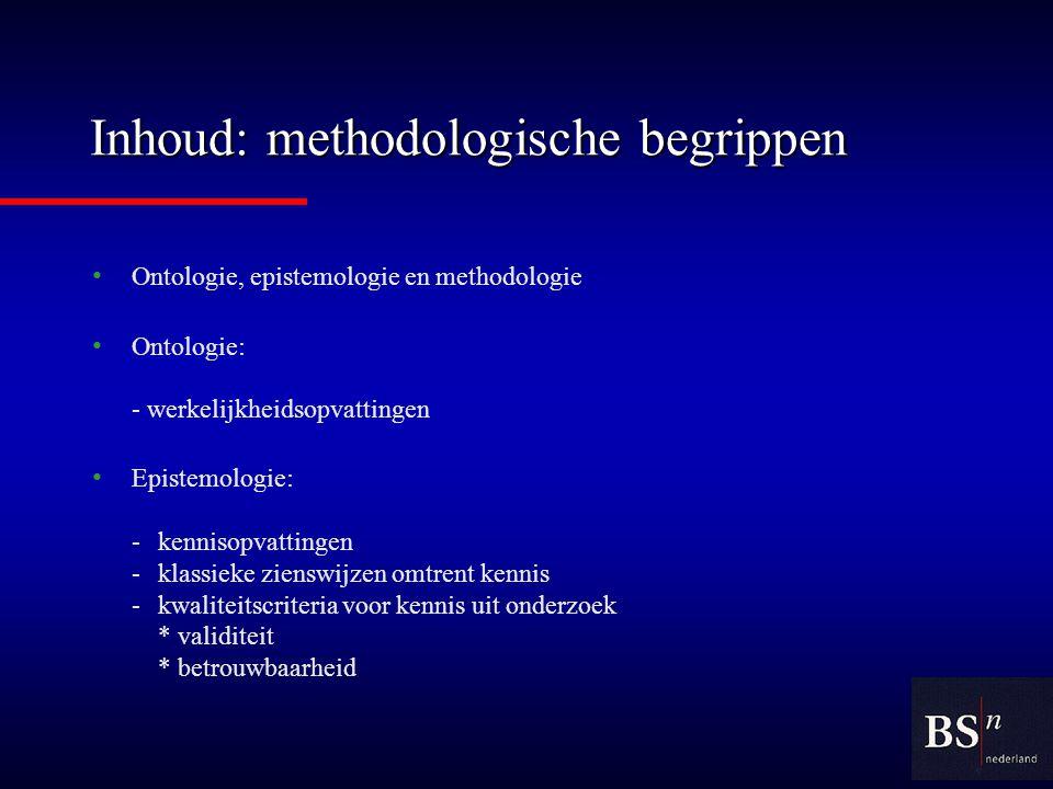 Inhoud: methodologische begrippen Ontologie, epistemologie en methodologie Ontologie: - werkelijkheidsopvattingen Epistemologie: -kennisopvattingen -klassieke zienswijzen omtrent kennis -kwaliteitscriteria voor kennis uit onderzoek * validiteit * betrouwbaarheid