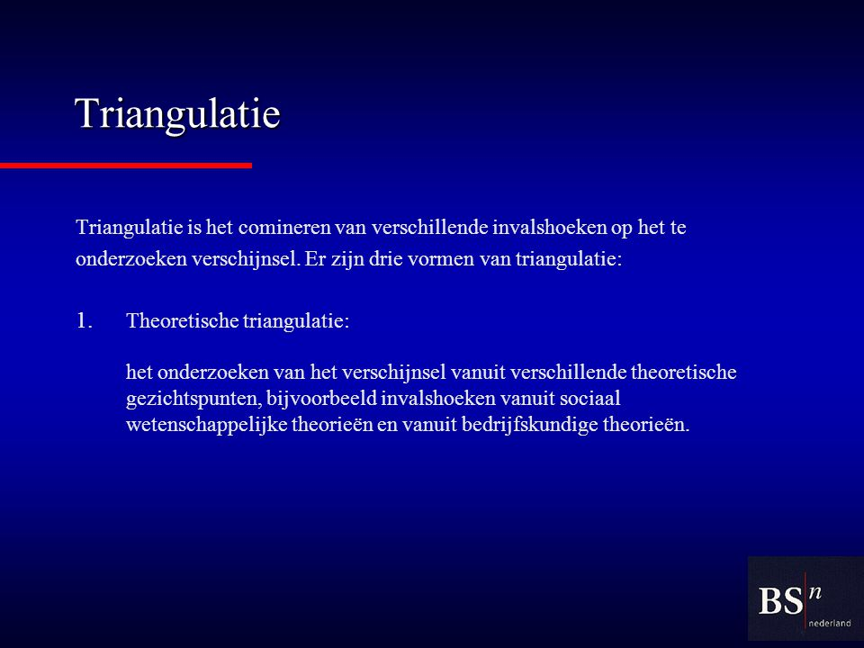 Triangulatie Triangulatie is het comineren van verschillende invalshoeken op het te onderzoeken verschijnsel.