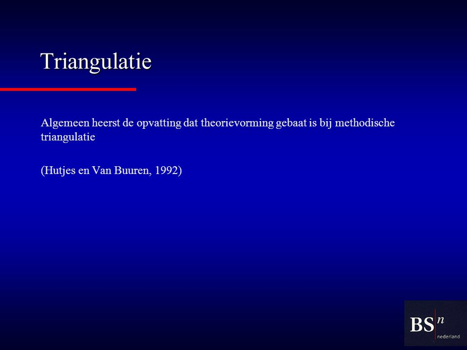 Triangulatie Algemeen heerst de opvatting dat theorievorming gebaat is bij methodische triangulatie (Hutjes en Van Buuren, 1992)