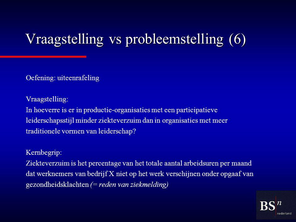Vraagstelling vs probleemstelling (6) Oefening: uiteenrafeling Vraagstelling: In hoeverre is er in productie-organisaties met een participatieve leiderschapsstijl minder ziekteverzuim dan in organisaties met meer traditionele vormen van leiderschap.