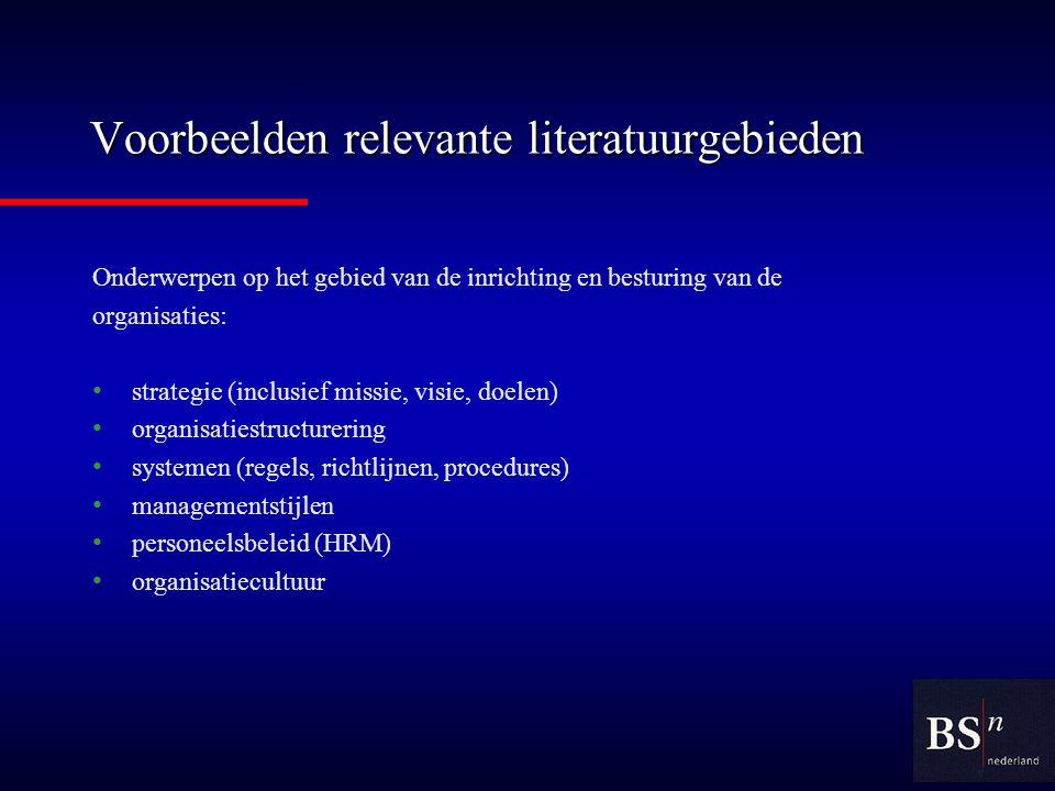 Voorbeelden relevante literatuurgebieden Onderwerpen op het gebied van de inrichting en besturing van de organisaties: strategie (inclusief missie, visie, doelen) organisatiestructurering systemen (regels, richtlijnen, procedures) managementstijlen personeelsbeleid (HRM) organisatiecultuur