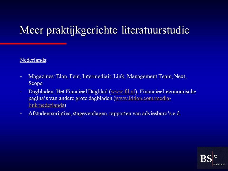 Meer praktijkgerichte literatuurstudie Nederlands: -Magazines: Elan, Fem, Intermediair, Link, Management Team, Next, Scope -Dagbladen: Het Fiancieel Dagblad (www.fd.nl), Financieel-economische pagina's van andere grote dagbladen (www.kidon.com/media- link/nederlands)www.fd.nlwww.kidon.com/media- link/nederlands -Afstudeerscripties, stageverslagen, rapporten van adviesburo's e.d.