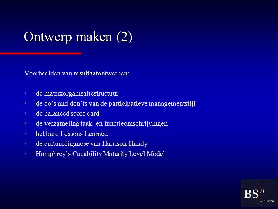 Ontwerp maken (2) Voorbeelden van resultaatontwerpen: de matrixorganisatiestructuur de do's and don'ts van de participatieve managementstijl de balanced score card de verzameling taak- en functieomschrijvingen het buro Lessons Learned de cultuurdiagnose van Harrison-Handy Humphrey's Capability Maturity Level Model