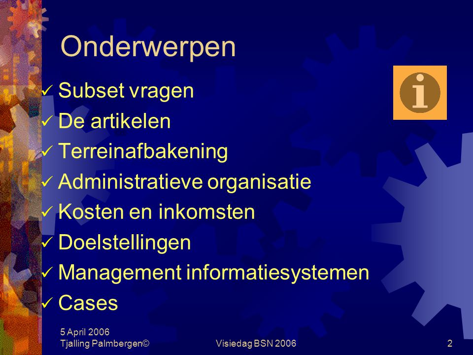 5 April 2006 Tjalling Palmbergen©Visiedag BSN 200662 Management informatiesystemen Financieel management Indirecte besturing op geldstroominformatie Kosten en opbrengstensoorten als in- en output van het dienstverleningsproces (blackbox) - geeft verbetering/verslechtering t.o.v.