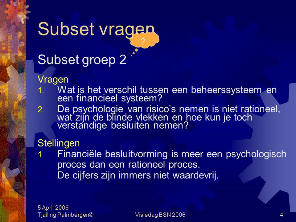 5 April 2006 Tjalling Palmbergen©Visiedag BSN 200634 Doelstellingen hiërarchie  De winst staat lager dan de continuïteits- doelstelling De winst is een randvoorwaarde voor continuïteit en geen doel op zich  De winst staat hoger dan bijv.