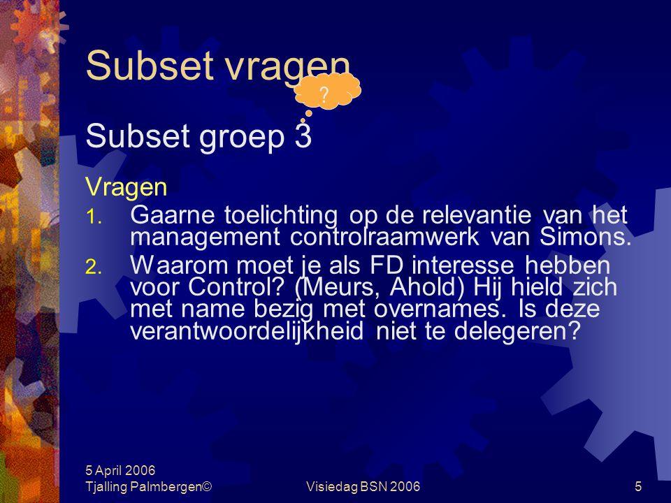 5 April 2006 Tjalling Palmbergen©Visiedag BSN 20065 Subset vragen Subset groep 3 Vragen 1.