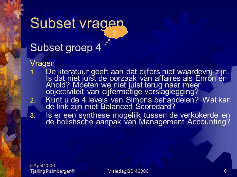 5 April 2006 Tjalling Palmbergen©Visiedag BSN 20065 Subset vragen Subset groep 3 Vragen 1. Gaarne toelichting op de relevantie van het management cont
