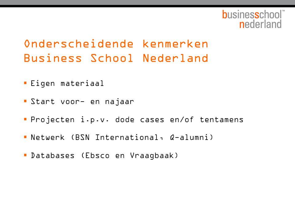 Onderscheidende kenmerken Business School Nederland  Eigen materiaal  Start voor- en najaar  Projecten i.p.v. dode cases en/of tentamens  Netwerk