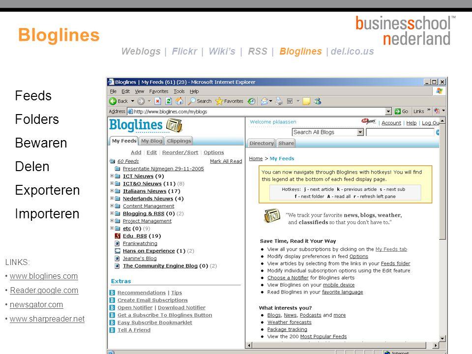 Bloglines De makkelijkste manier om op de hoogte te blijven van het laatste nieuws … … via een gratis online RSS-feedreader LINKS: www.bloglines.com Reader.google.com newsgator.com www.sharpreader.net Feeds Folders Bewaren Delen Exporteren Importeren Weblogs | Flickr | Wiki's | RSS | Bloglines | del.ico.us
