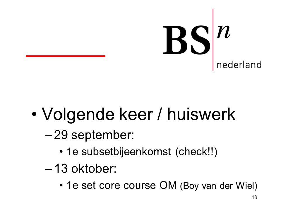48 Volgende keer / huiswerk –29 september: 1e subsetbijeenkomst (check!!) –13 oktober: 1e set core course OM (Boy van der Wiel)