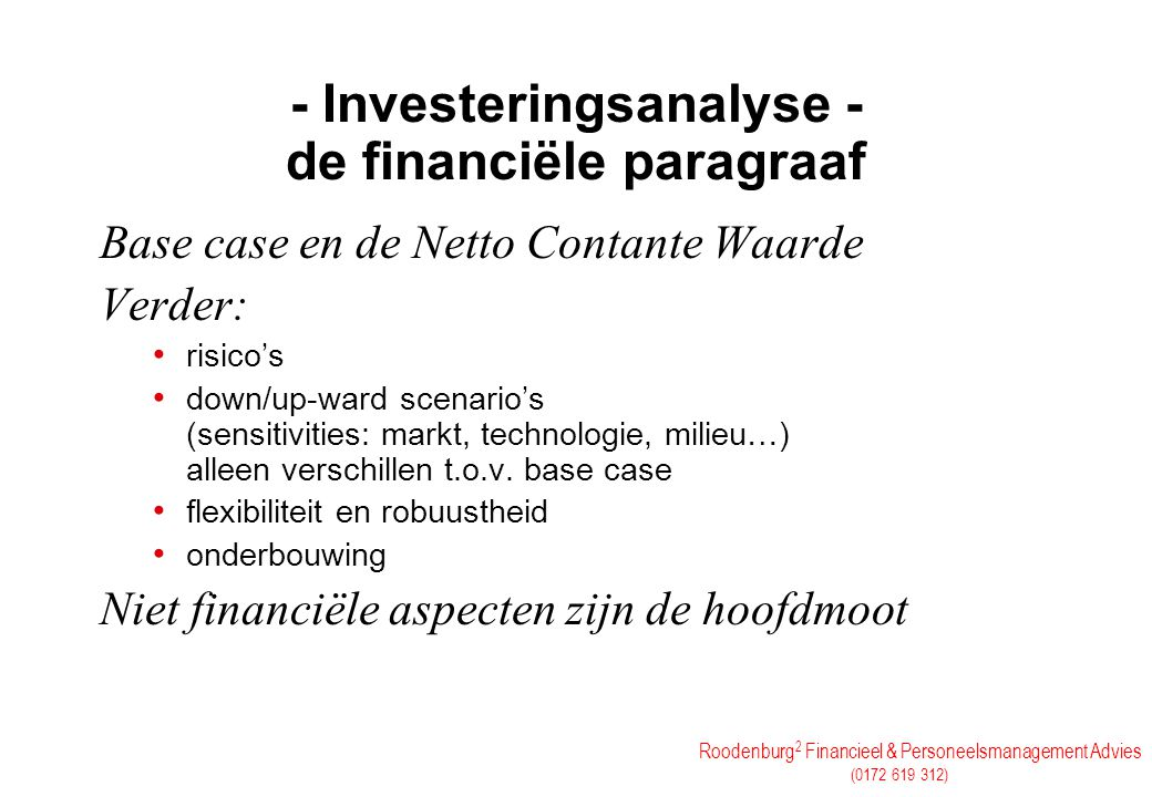 Roodenburg 2 Financieel & Personeelsmanagement Advies (0172 619 312) Details in de berekening WACC (Weighted Average Cost of Capital) =solv x EV% + (1-solv) x (1-tax%) x VV% IRR en pay-back NCW = Σ ∞ t=0 CF t (1+WACC) t