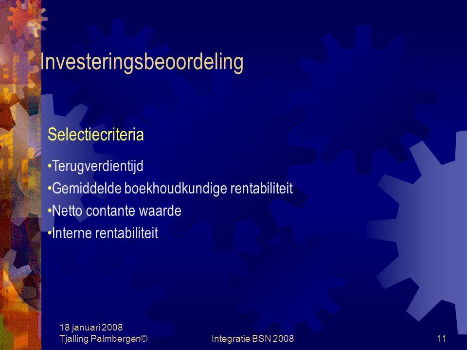 18 januari 2008 Tjalling Palmbergen©Integratie BSN 200810 Het investeringsbedrag Investeren Het aanleggen van activa die gezamenlijk een bepaalde productie mogelijk maken Soorten Initiële Uitbreidings Vervangings Sociaal, wettelijk of maatschappelijk vereiste De investeringsbegroting