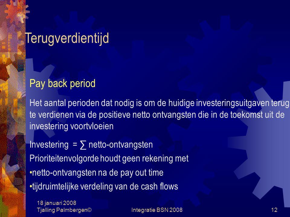 18 januari 2008 Tjalling Palmbergen©Integratie BSN 200811 Investeringsbeoordeling Selectiecriteria Terugverdientijd Gemiddelde boekhoudkundige rentabiliteit Netto contante waarde Interne rentabiliteit