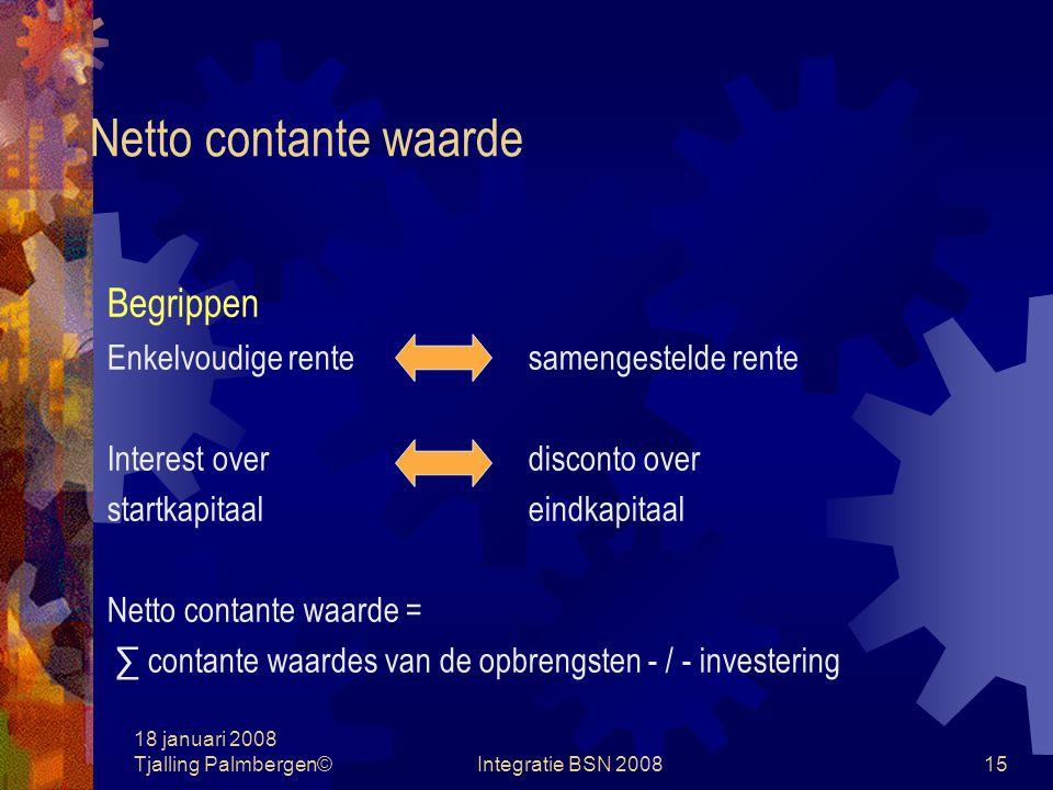 18 januari 2008 Tjalling Palmbergen©Integratie BSN 200814 Netto contante waarde Future value = Present value + rente = Voorbeeld: bedrag € 1.000; rente 10%; twee jaren Einde jaar 1 € 1.000 + (€ 1.000 x 10/100) = € 1.100 2 € 1.100 + (€ 1.100 x 10/100) = € 1.210 Of 2 € 1.000 x (1 + 10/100) = € 1.210