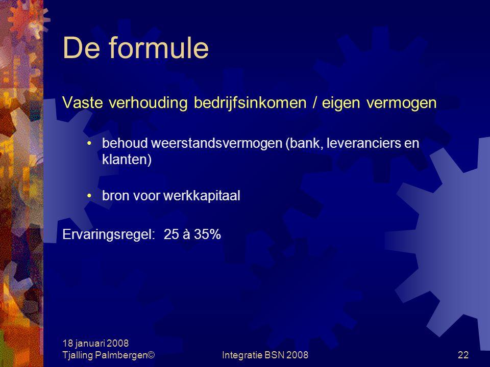 18 januari 2008 Tjalling Palmbergen©Integratie BSN 200821 Case: De formule Financiële doelstellingen lange termijn 1.Dividend / Winst na belasting% 2.Winst voor belasting / bedrijfsinkomen% 3.Groei in bedrijfsinkomen% 4.Eigen Vermogen / bedrijfsinkomen%