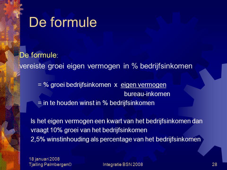 18 januari 2008 Tjalling Palmbergen©Integratie BSN 200827 De formule  Winstbestemming Inhouden of uitkeren  Eigen vermogen is: Inbreng bij oprichting + nabelasting winst - dividend (+ kapitaalstortingen) Eigen vermogen is ca.