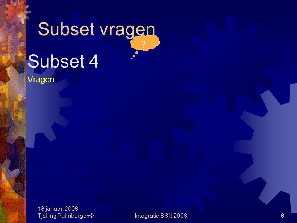 18 januari 2008 Tjalling Palmbergen©Integratie BSN 20085 Subset vragen Subset 3 Vragen:
