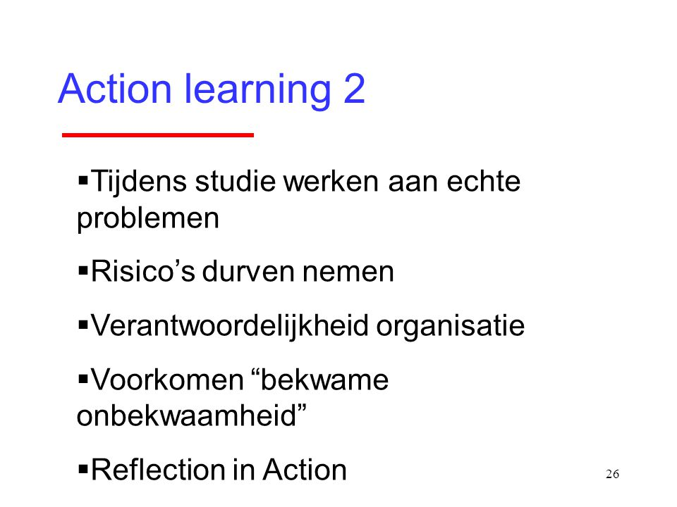 """26 Action learning 2  Tijdens studie werken aan echte problemen  Risico's durven nemen  Verantwoordelijkheid organisatie  Voorkomen """"bekwame onbek"""