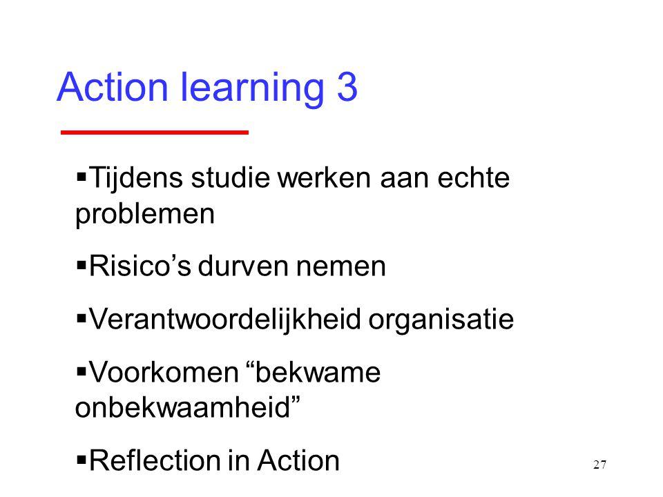 """27 Action learning 3  Tijdens studie werken aan echte problemen  Risico's durven nemen  Verantwoordelijkheid organisatie  Voorkomen """"bekwame onbek"""