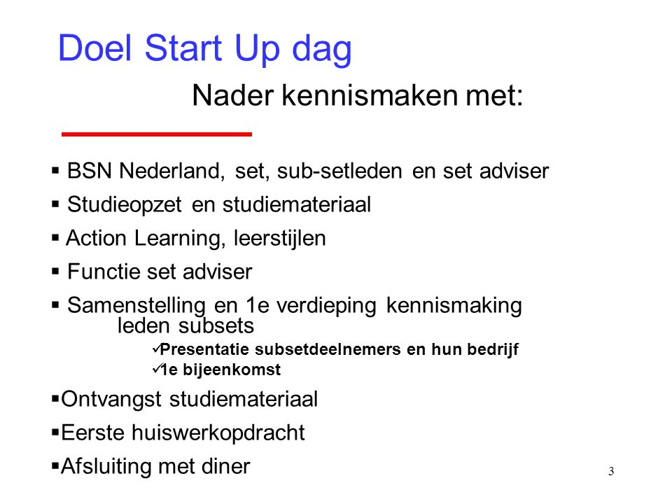 3 Doel Start Up dag Nader kennismaken met:  BSN Nederland, set, sub-setleden en set adviser  Studieopzet en studiemateriaal  Action Learning, leers