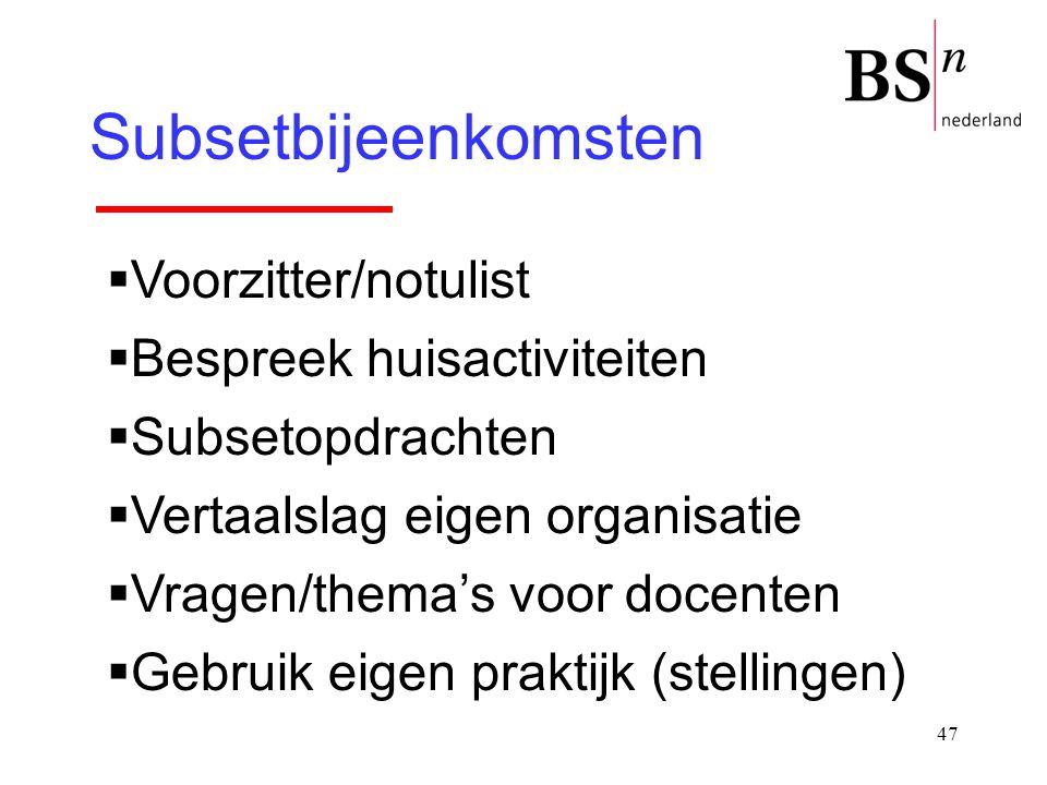 47 Subsetbijeenkomsten  Voorzitter/notulist  Bespreek huisactiviteiten  Subsetopdrachten  Vertaalslag eigen organisatie  Vragen/thema's voor doce