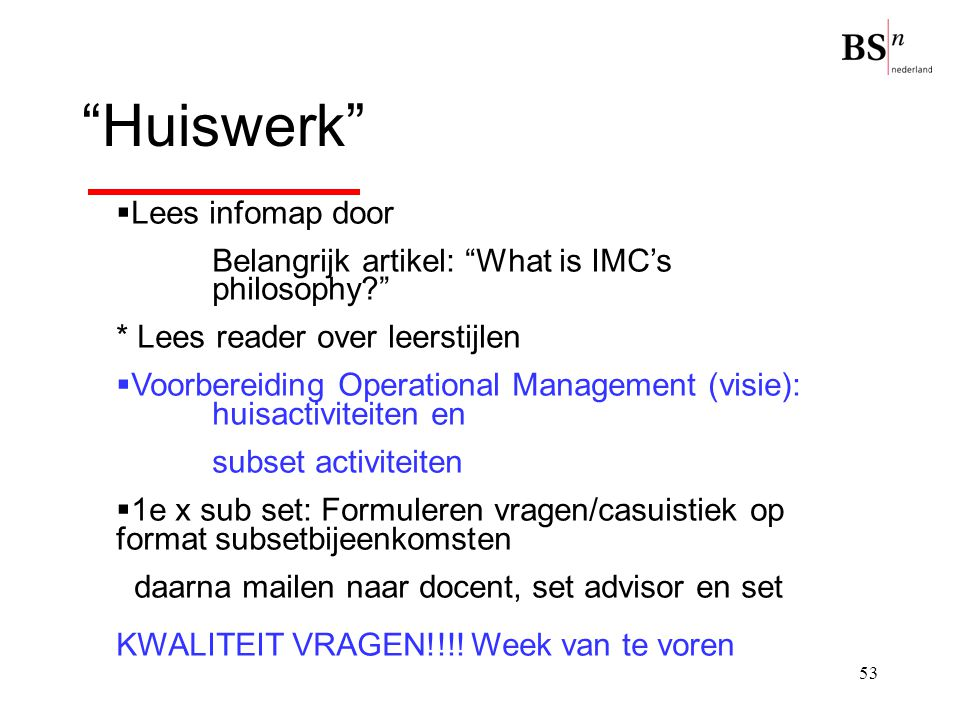 "53 ""Huiswerk""  Lees infomap door Belangrijk artikel: ""What is IMC's philosophy?"" * Lees reader over leerstijlen  Voorbereiding Operational Managemen"