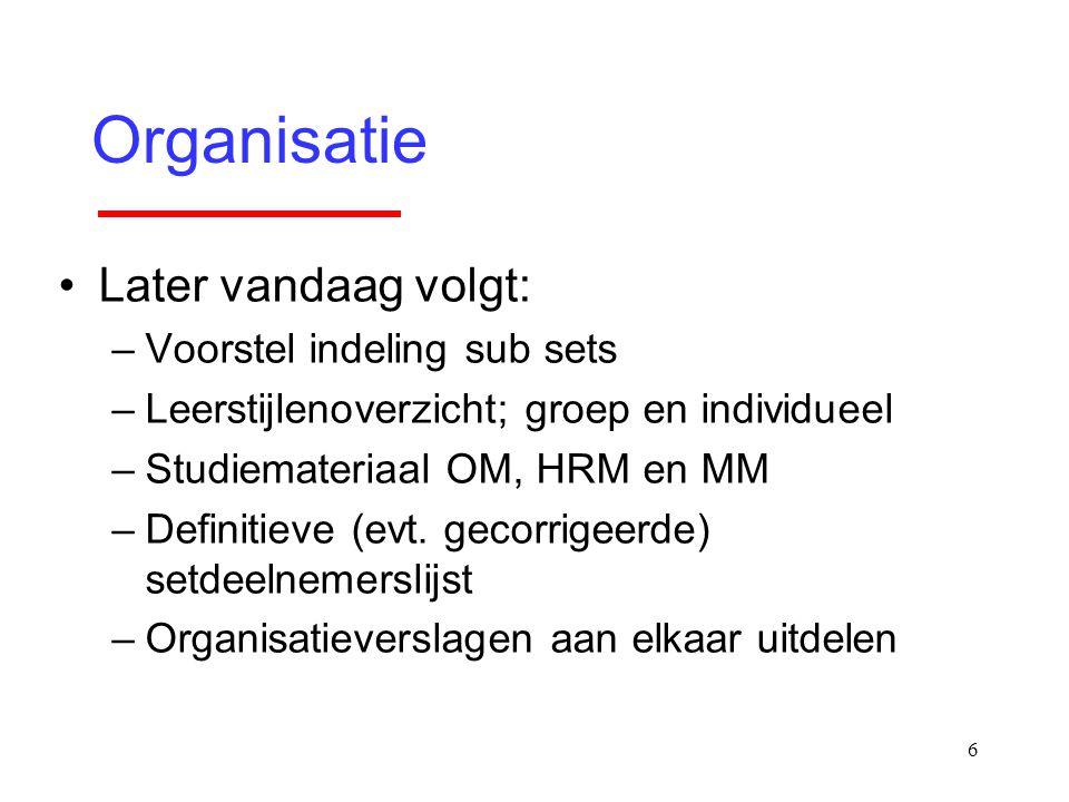 6 Organisatie Later vandaag volgt: –Voorstel indeling sub sets –Leerstijlenoverzicht; groep en individueel –Studiemateriaal OM, HRM en MM –Definitieve