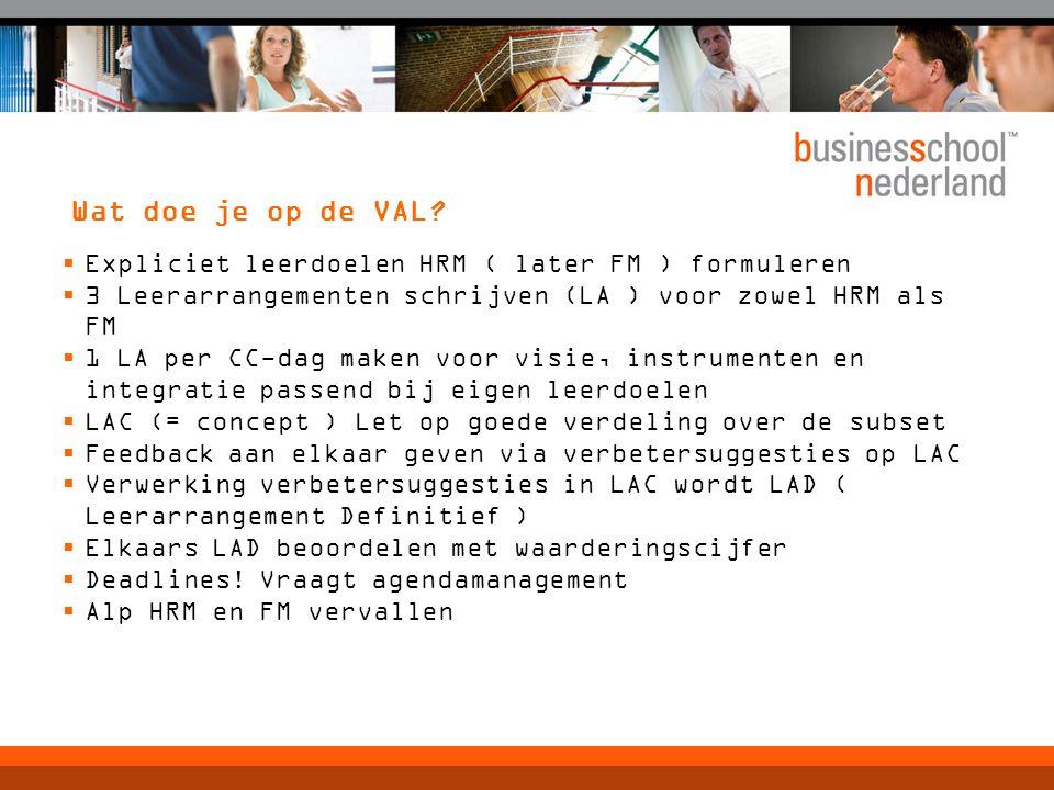 Wat doe je op de VAL?  Expliciet leerdoelen HRM ( later FM ) formuleren  3 Leerarrangementen schrijven (LA ) voor zowel HRM als FM  1 LA per CC-dag
