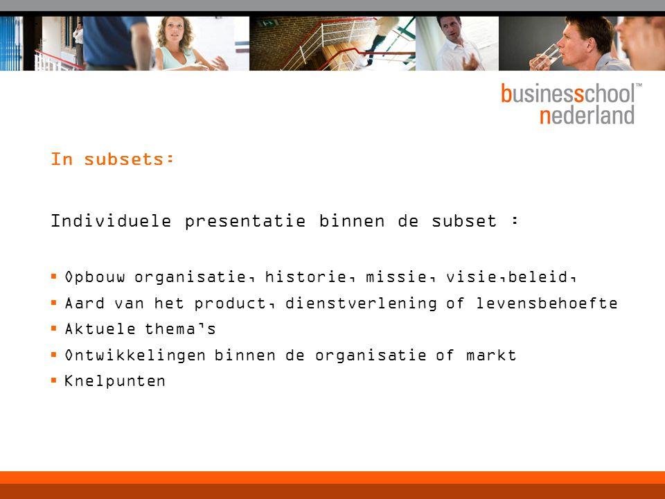 In subsets: Individuele presentatie binnen de subset :  Opbouw organisatie, historie, missie, visie,beleid,  Aard van het product, dienstverlening o