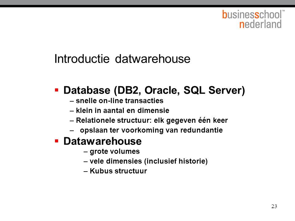 23 Introductie datwarehouse  Database (DB2, Oracle, SQL Server) – snelle on-line transacties – klein in aantal en dimensie – Relationele structuur: e