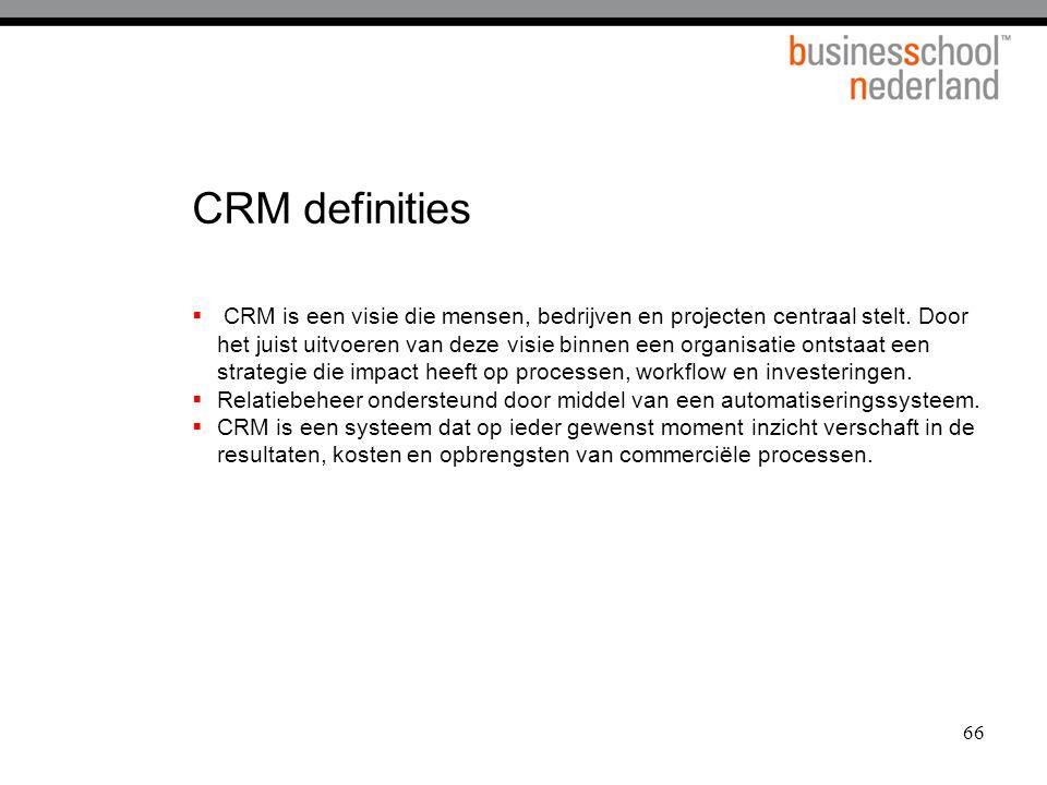 66 CRM definities  CRM is een visie die mensen, bedrijven en projecten centraal stelt. Door het juist uitvoeren van deze visie binnen een organisatie