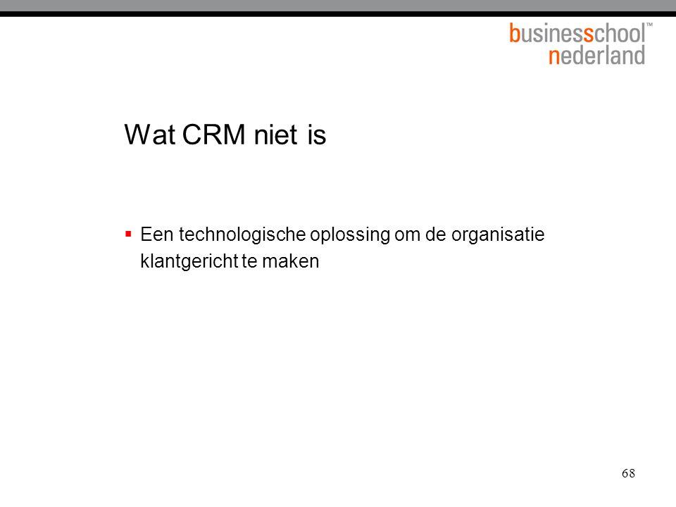 68 Wat CRM niet is  Een technologische oplossing om de organisatie klantgericht te maken