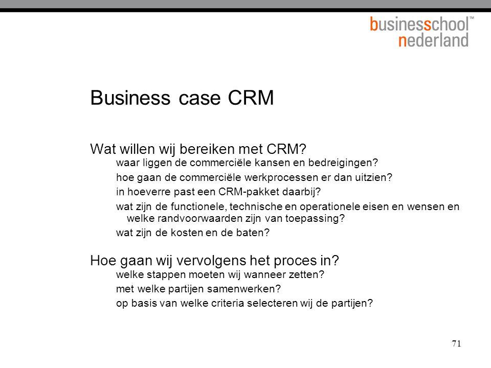 71 Business case CRM Wat willen wij bereiken met CRM? waar liggen de commerciële kansen en bedreigingen? hoe gaan de commerciële werkprocessen er dan