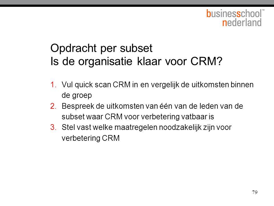 79 Opdracht per subset Is de organisatie klaar voor CRM? 1.Vul quick scan CRM in en vergelijk de uitkomsten binnen de groep 2.Bespreek de uitkomsten v