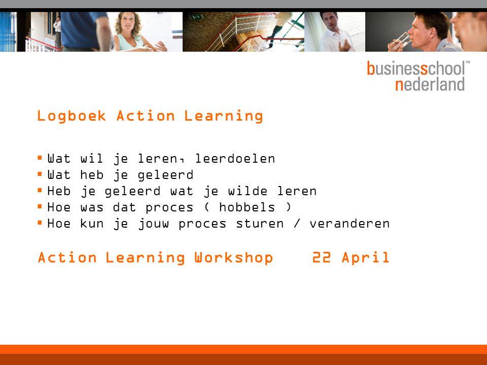 Logboek Action Learning  Wat wil je leren, leerdoelen  Wat heb je geleerd  Heb je geleerd wat je wilde leren  Hoe was dat proces ( hobbels )  Hoe