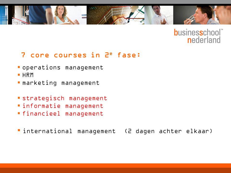 7 core courses in 2 e fase:  operations management  HRM  marketing management  strategisch management  informatie management  financieel managem
