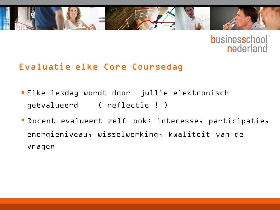 Evaluatie elke Core Coursedag  Elke lesdag wordt door jullie elektronisch geëvalueerd ( reflectie ! ) ▪ Docent evalueert zelf ook: interesse, partici