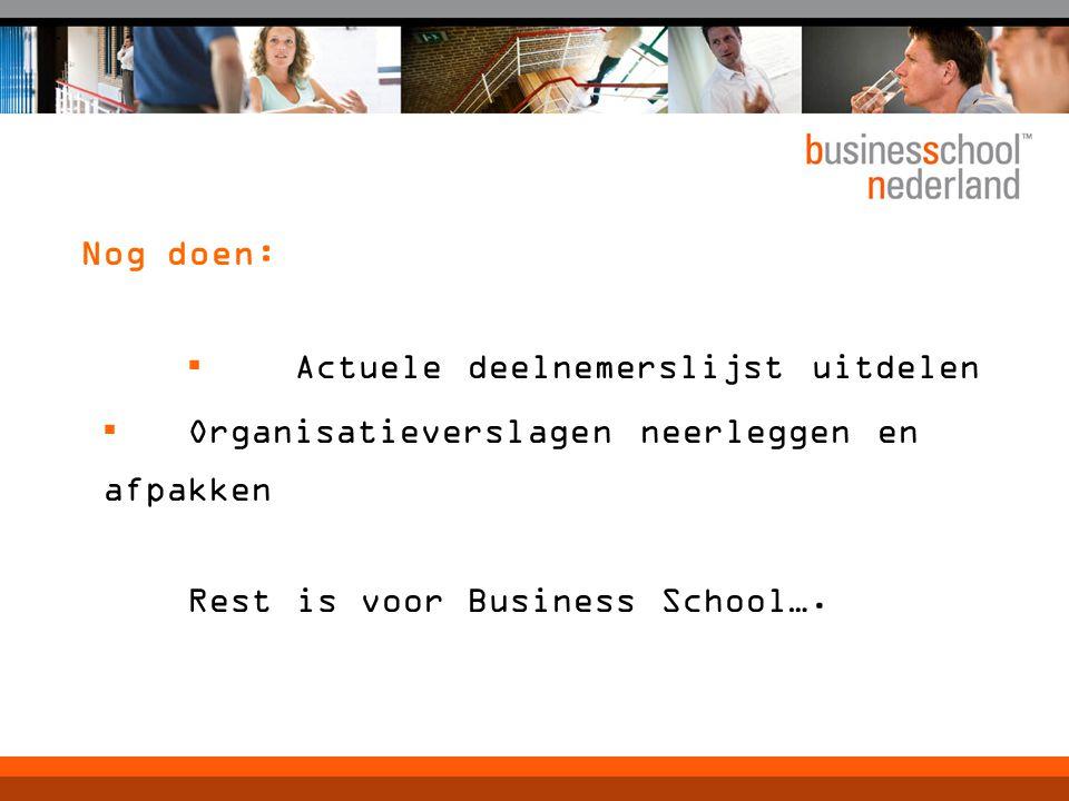 Nog doen: ▪ Actuele deelnemerslijst uitdelen ▪ Organisatieverslagen neerleggen en afpakken Rest is voor Business School….