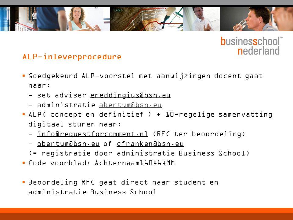 ALP-inleverprocedure  Goedgekeurd ALP-voorstel met aanwijzingen docent gaat naar: - set adviser ereddingius@bsn.eu - administratie abentum@bsn.euabentum@bsn.eu  ALP( concept en definitief ) + 10-regelige samenvatting digitaal sturen naar: - info@requestforcomment.nl (RFC ter beoordeling) - abentum@bsn.eu of cfranken@bsn.eu (= registratie door administratie Business School)  Code voorblad: Achternaam160464MM  Beoordeling RFC gaat direct naar student en administratie Business School
