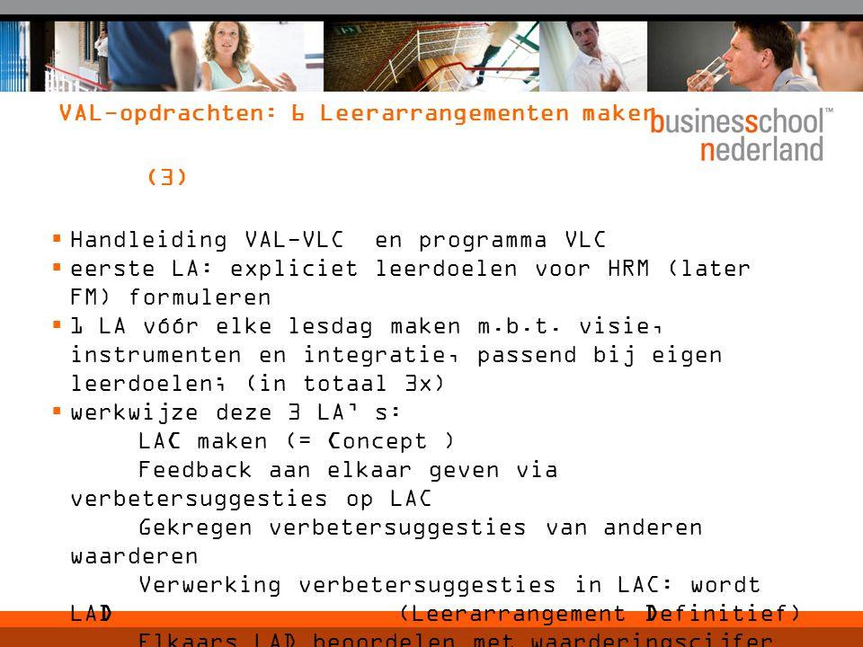 VAL-opdrachten: 6 Leerarrangementen maken (3)  Handleiding VAL-VLC en programma VLC  eerste LA: expliciet leerdoelen voor HRM (later FM) formuleren  1 LA vóór elke lesdag maken m.b.t.