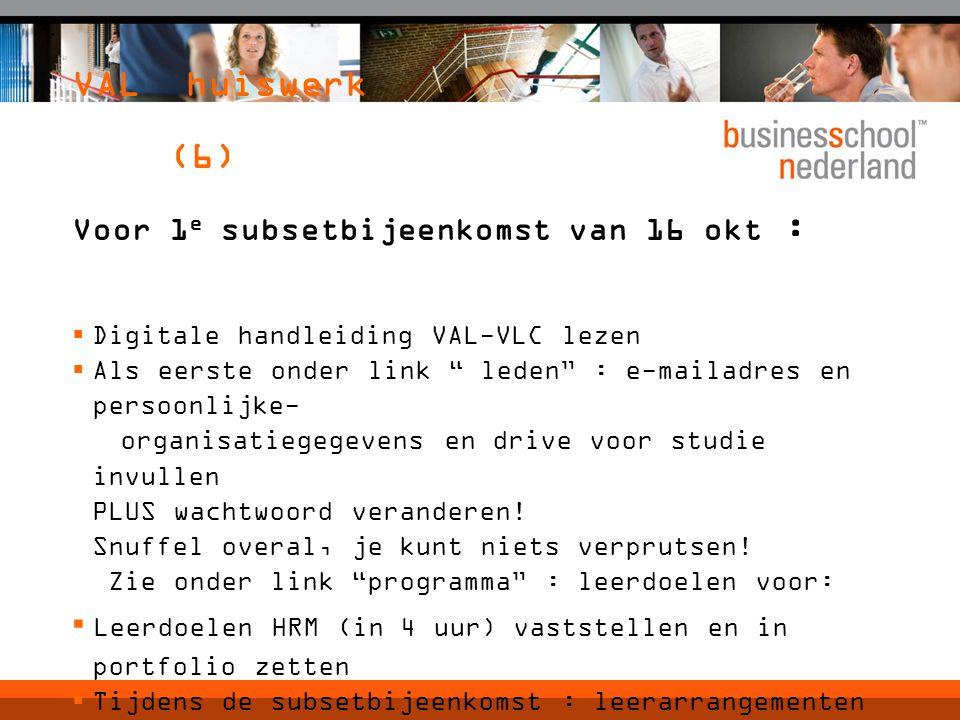 VAL huiswerk (6) Voor 1 e subsetbijeenkomst van 16 okt :  Digitale handleiding VAL-VLC lezen  Als eerste onder link leden : e-mailadres en persoonlijke- organisatiegegevens en drive voor studie invullen PLUS wachtwoord veranderen.