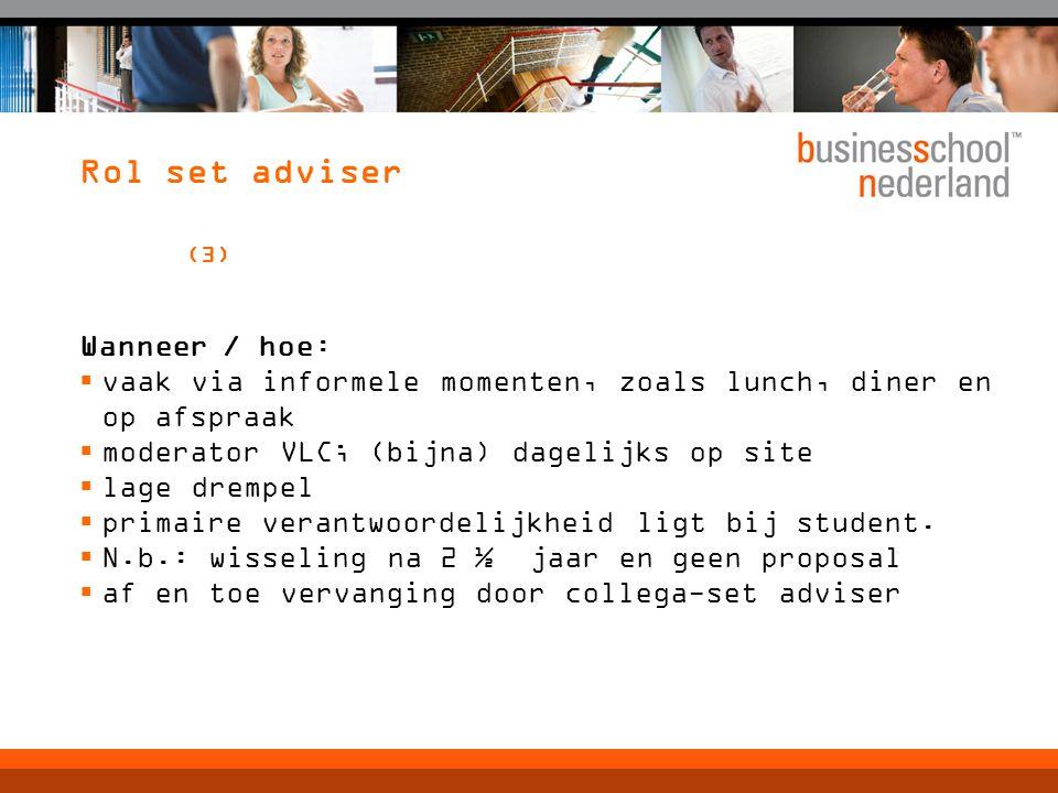 Rol set adviser (3) Wanneer / hoe:  vaak via informele momenten, zoals lunch, diner en op afspraak  moderator VLC; (bijna) dagelijks op site  lage drempel  primaire verantwoordelijkheid ligt bij student.