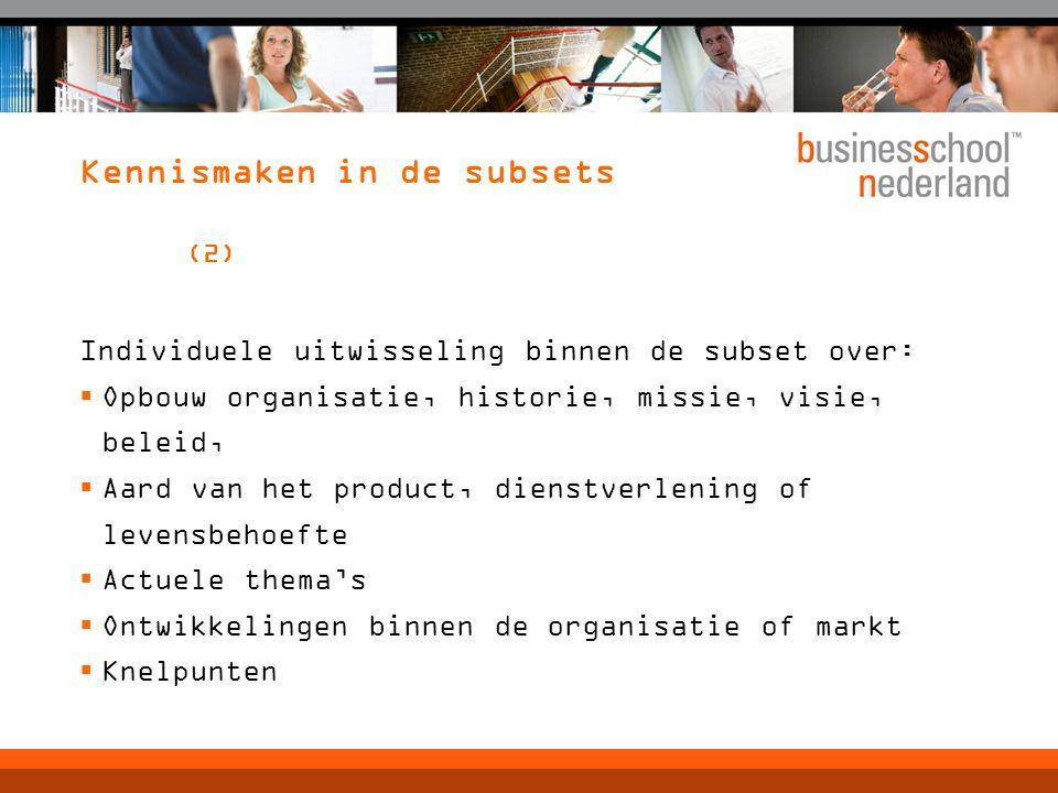 Kennismaken in de subsets (2) Individuele uitwisseling binnen de subset over:  Opbouw organisatie, historie, missie, visie, beleid,  Aard van het product, dienstverlening of levensbehoefte  Actuele thema's  Ontwikkelingen binnen de organisatie of markt  Knelpunten