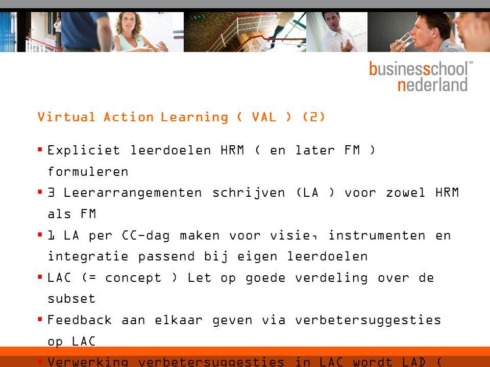 Virtual Action Learning ( VAL ) (2)  Expliciet leerdoelen HRM ( en later FM ) formuleren  3 Leerarrangementen schrijven (LA ) voor zowel HRM als FM  1 LA per CC-dag maken voor visie, instrumenten en integratie passend bij eigen leerdoelen  LAC (= concept ) Let op goede verdeling over de subset  Feedback aan elkaar geven via verbetersuggesties op LAC  Verwerking verbetersuggesties in LAC wordt LAD ( Leerarrangement Definitief )  Elkaars LAD beoordelen met waarderingscijfer  Deadlines.