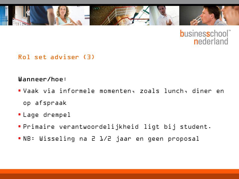 Rol set adviser (3) Wanneer/hoe:  Vaak via informele momenten, zoals lunch, diner en op afspraak  Lage drempel  Primaire verantwoordelijkheid ligt bij student.