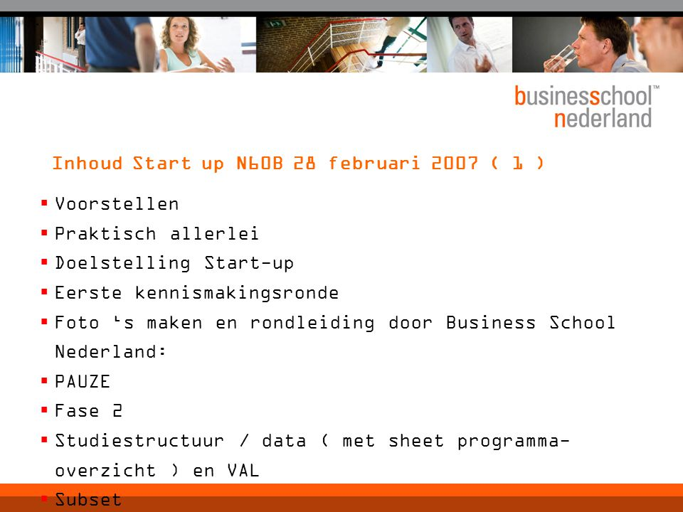 Inhoud Start up N60B 28 februari 2007 ( 1 )  Voorstellen  Praktisch allerlei  Doelstelling Start-up  Eerste kennismakingsronde  Foto 's maken en rondleiding door Business School Nederland:  PAUZE  Fase 2  Studiestructuur / data ( met sheet programma- overzicht ) en VAL  Subset  snellezen / veranderk / project rapportage / cc- evaluaties  LUNCH