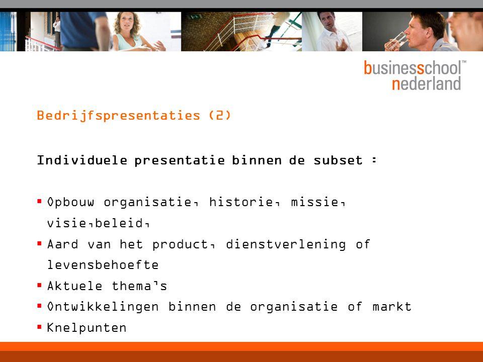 Bedrijfspresentaties (2) Individuele presentatie binnen de subset :  Opbouw organisatie, historie, missie, visie,beleid,  Aard van het product, dienstverlening of levensbehoefte  Aktuele thema's  Ontwikkelingen binnen de organisatie of markt  Knelpunten